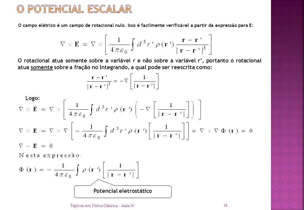 O campo elétrico é um campo de rotacional nulo. Isso é facilmente verificável a partir da expressão para E: Tópicos em Física Clássica - Aula IV 11 O