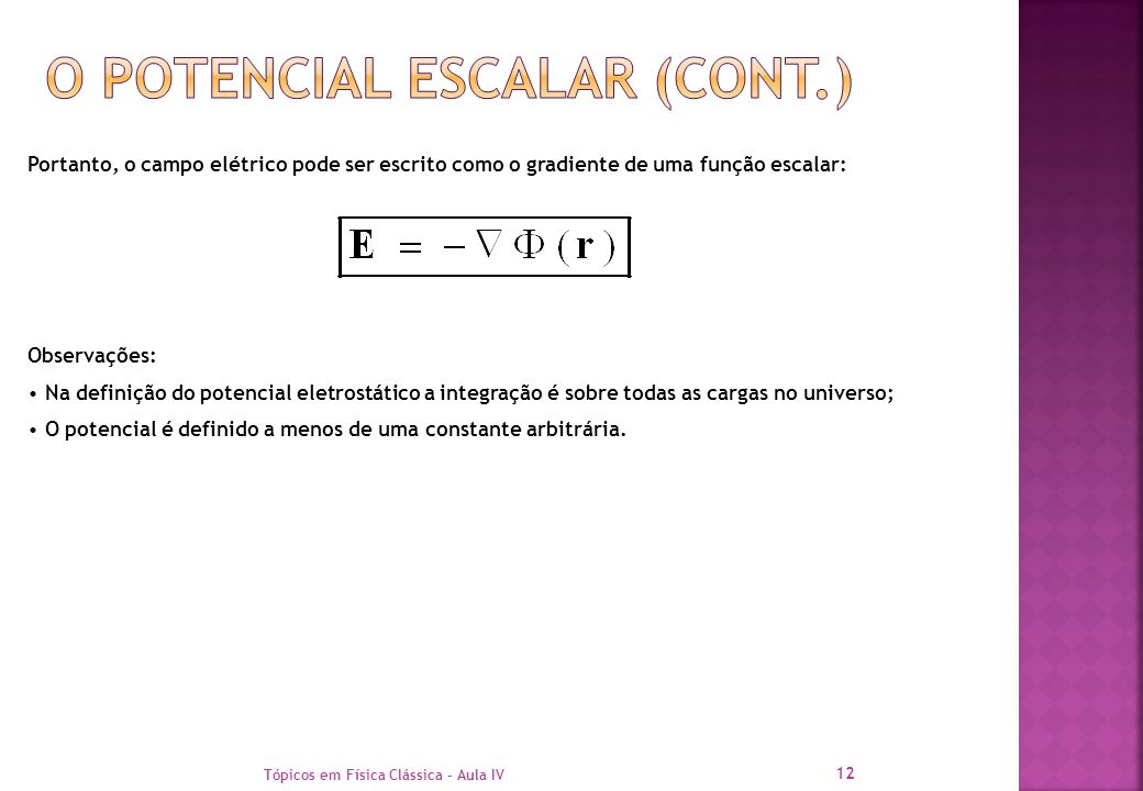 Tópicos em Física Clássica - Aula IV 12 Portanto, o campo elétrico pode ser escrito como o gradiente de uma função escalar: Observações: Na definição