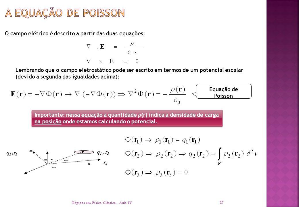 O campo elétrico é descrito a partir das duas equações: Tópicos em Física Clássica - Aula IV 17 Lembrando que o campo eletrostático pode ser escrito e