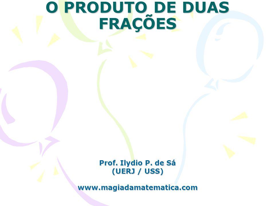 O PRODUTO DE DUAS FRAÇÕES Prof. Ilydio P. de Sá (UERJ / USS) www.magiadamatematica.com