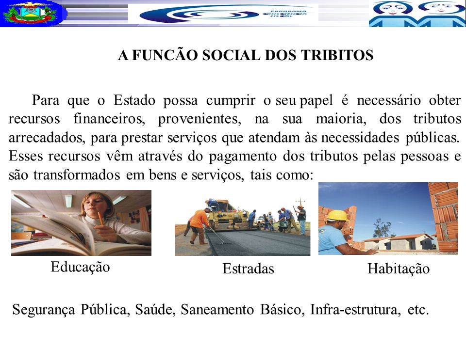 A FUNCÃO SOCIAL DOS TRIBITOS Para que o Estado possa cumprir o seu papel é necessário obter recursos financeiros, provenientes, na sua maioria, dos tributos arrecadados, para prestar serviços que atendam às necessidades públicas.
