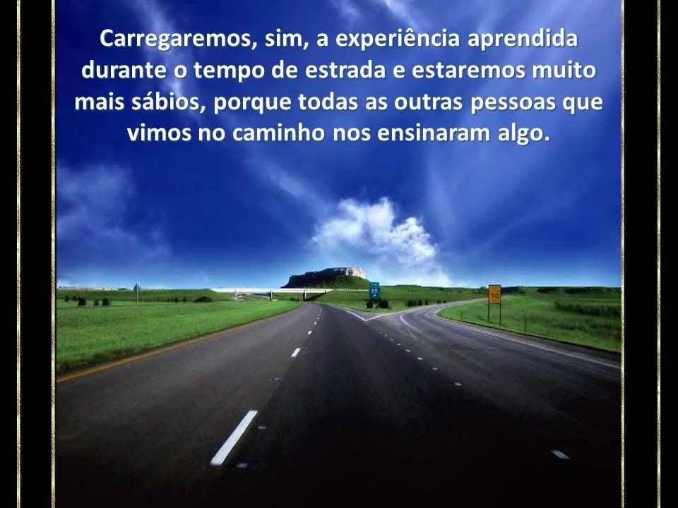 É que na longa estrada da vida, esquecemos que a estrada terá fim. E, quando ela acabar, o que teremos?