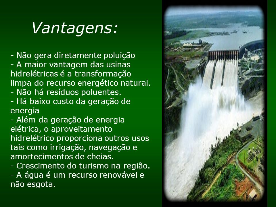 Vantagens: - Não gera diretamente poluição - A maior vantagem das usinas hidrelétricas é a transformação limpa do recurso energético natural. - Não há