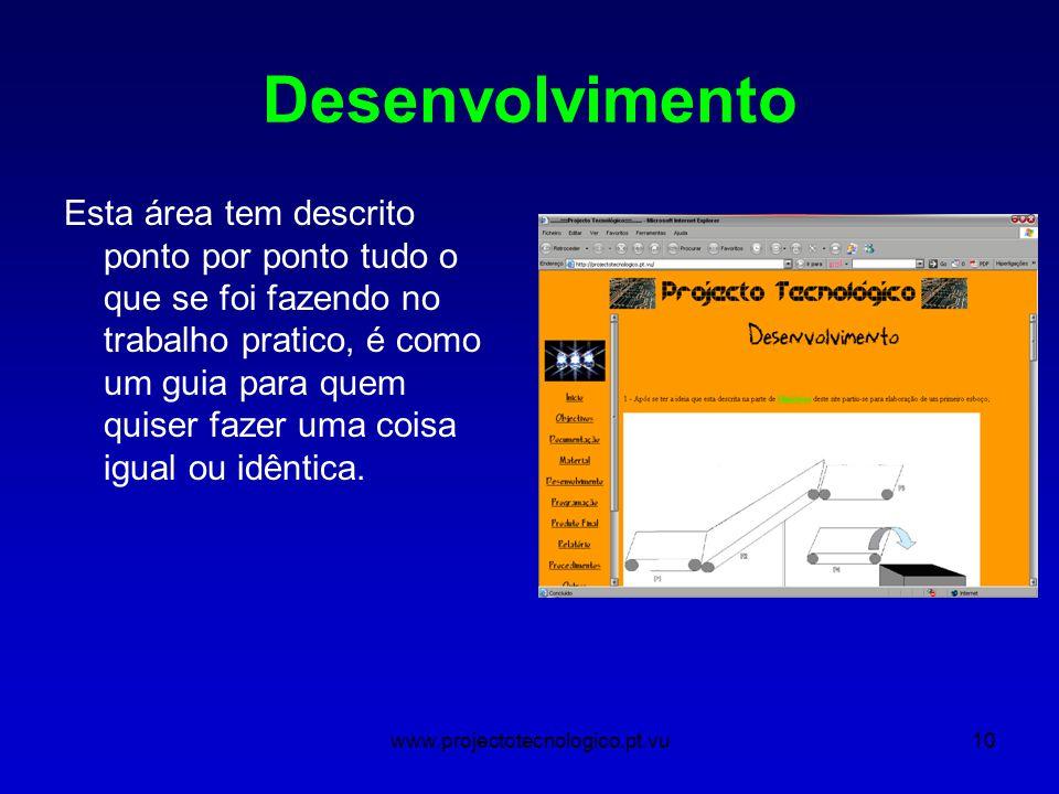 www.projectotecnologico.pt.vu10 Desenvolvimento Esta área tem descrito ponto por ponto tudo o que se foi fazendo no trabalho pratico, é como um guia para quem quiser fazer uma coisa igual ou idêntica.
