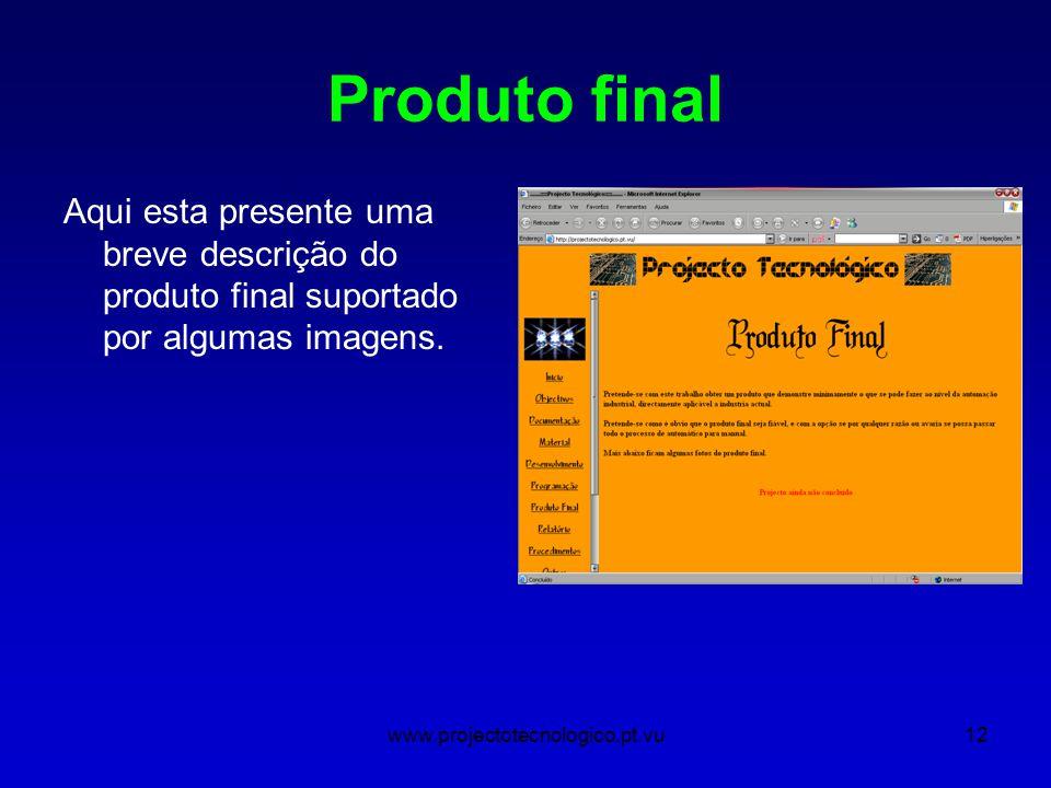www.projectotecnologico.pt.vu12 Produto final Aqui esta presente uma breve descrição do produto final suportado por algumas imagens.
