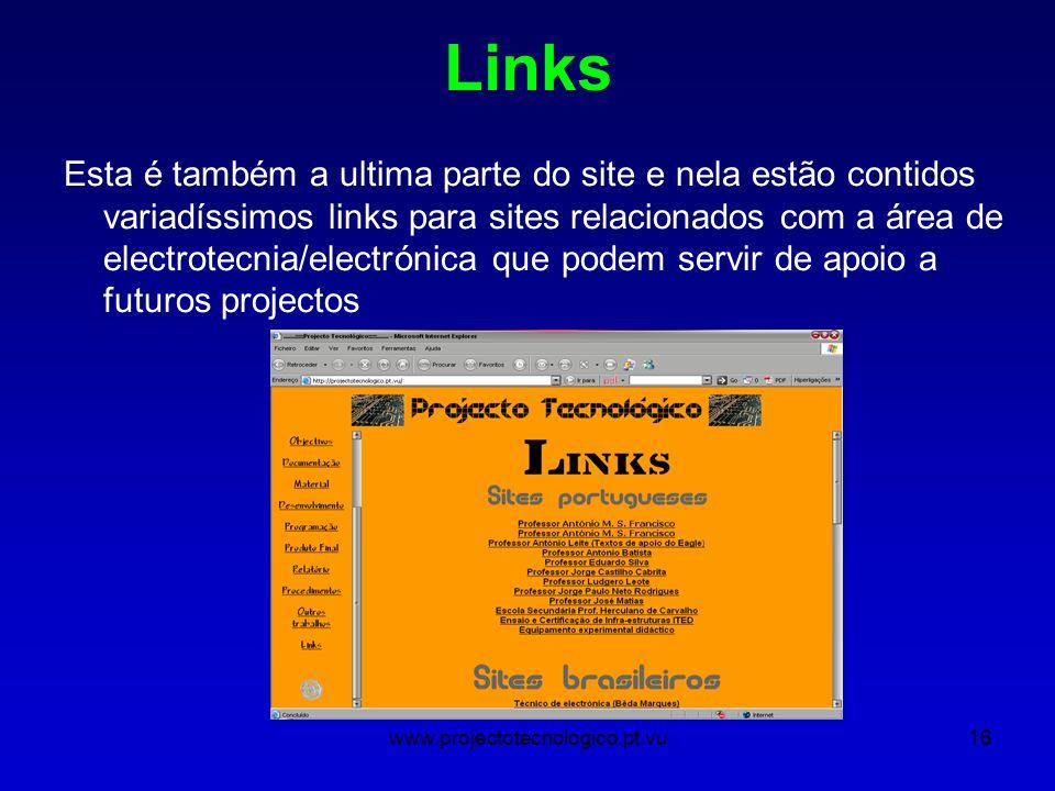 www.projectotecnologico.pt.vu16 Links Esta é também a ultima parte do site e nela estão contidos variadíssimos links para sites relacionados com a área de electrotecnia/electrónica que podem servir de apoio a futuros projectos