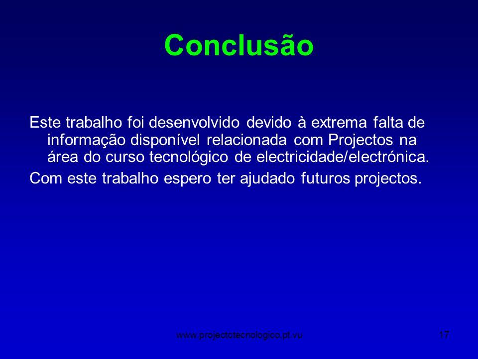 www.projectotecnologico.pt.vu17 Conclusão Este trabalho foi desenvolvido devido à extrema falta de informação disponível relacionada com Projectos na área do curso tecnológico de electricidade/electrónica.
