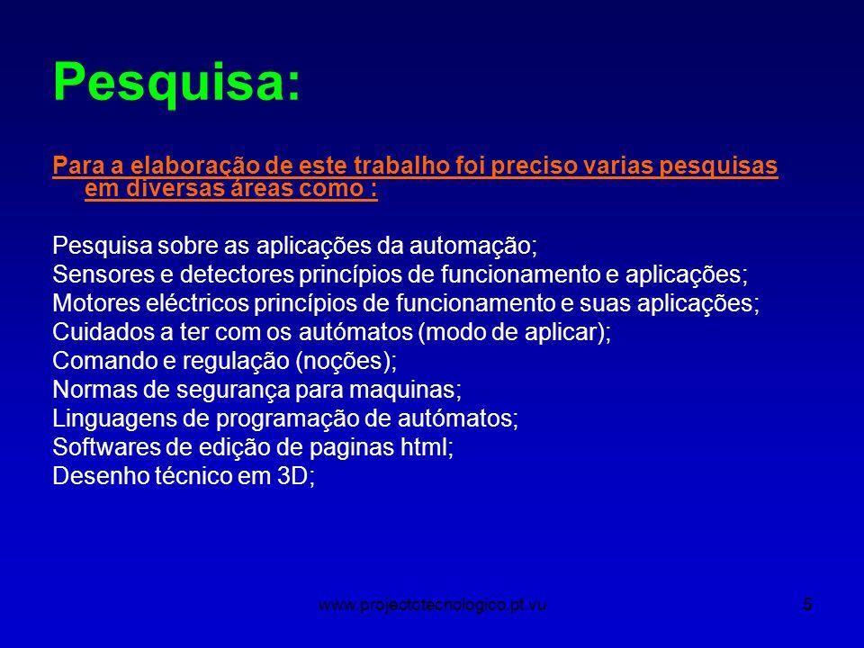 www.projectotecnologico.pt.vu5 Pesquisa: Para a elaboração de este trabalho foi preciso varias pesquisas em diversas áreas como : Pesquisa sobre as aplicações da automação; Sensores e detectores princípios de funcionamento e aplicações; Motores eléctricos princípios de funcionamento e suas aplicações; Cuidados a ter com os autómatos (modo de aplicar); Comando e regulação (noções); Normas de segurança para maquinas; Linguagens de programação de autómatos; Softwares de edição de paginas html; Desenho técnico em 3D;