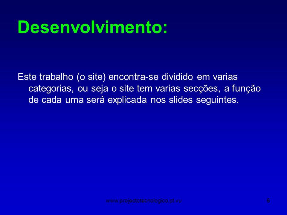 www.projectotecnologico.pt.vu6 Desenvolvimento: Este trabalho (o site) encontra-se dividido em varias categorias, ou seja o site tem varias secções, a função de cada uma será explicada nos slides seguintes.