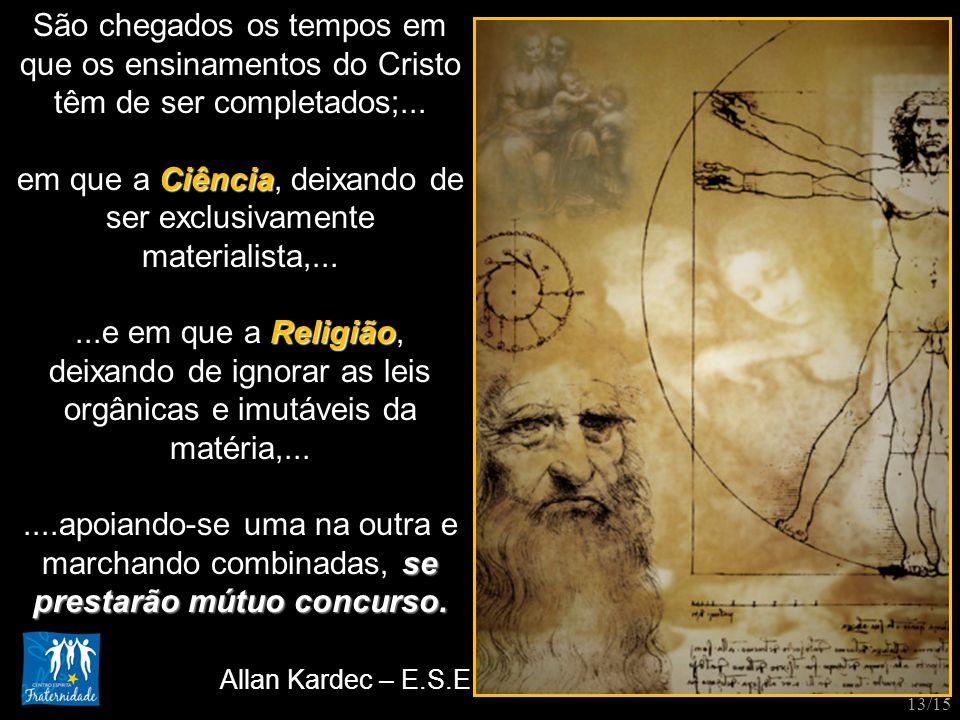 São chegados os tempos em que os ensinamentos do Cristo têm de ser completados;... Ciência em que a Ciência, deixando de ser exclusivamente materialis