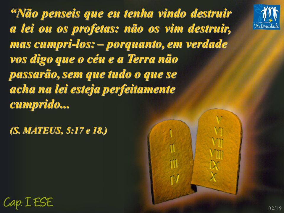 """""""Não penseis que eu tenha vindo destruir a lei ou os profetas: não os vim destruir, mas cumpri-los: – porquanto, em verdade vos digo que o céu e a Ter"""