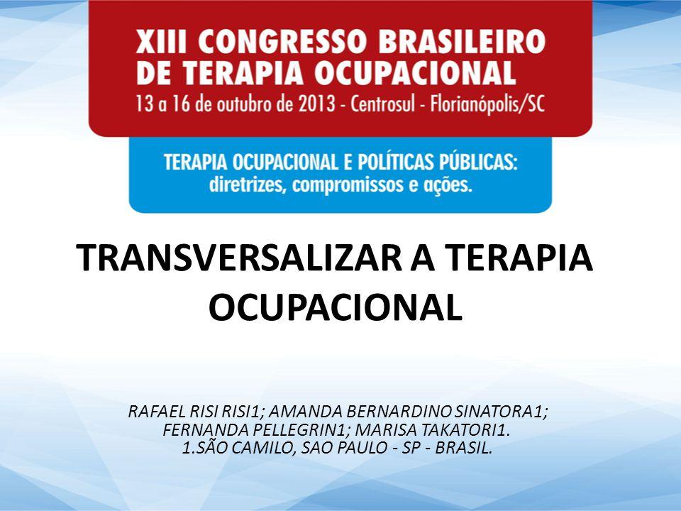 TRANSVERSALIZAR A TERAPIA OCUPACIONAL RAFAEL RISI RISI1; AMANDA BERNARDINO SINATORA1; FERNANDA PELLEGRIN1; MARISA TAKATORI1. 1.SÃO CAMILO, SAO PAULO -