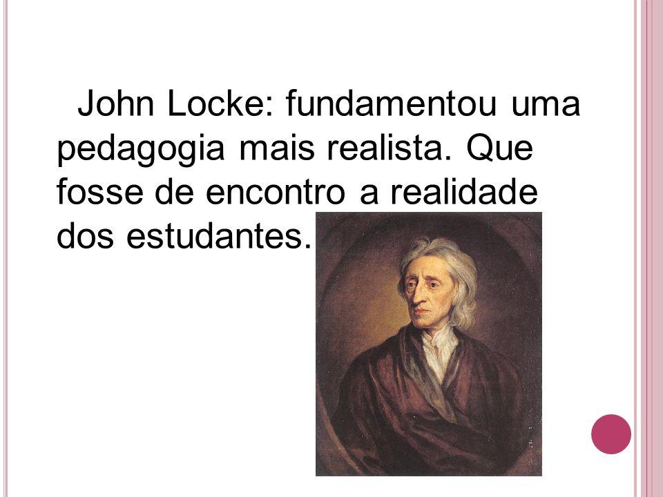 John Locke: fundamentou uma pedagogia mais realista. Que fosse de encontro a realidade dos estudantes.