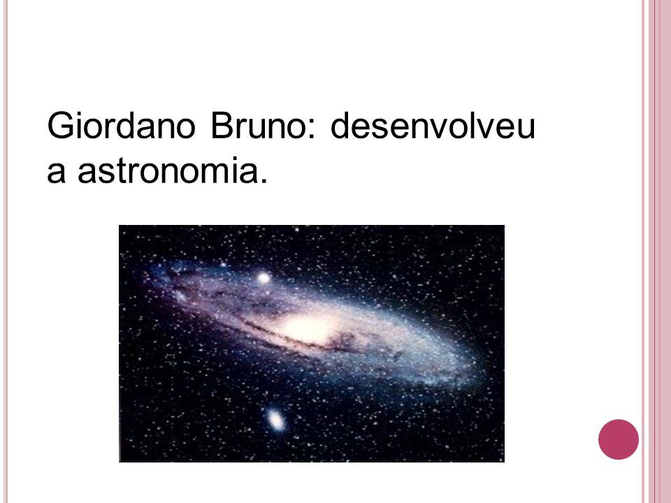 Giordano Bruno: desenvolveu a astronomia.