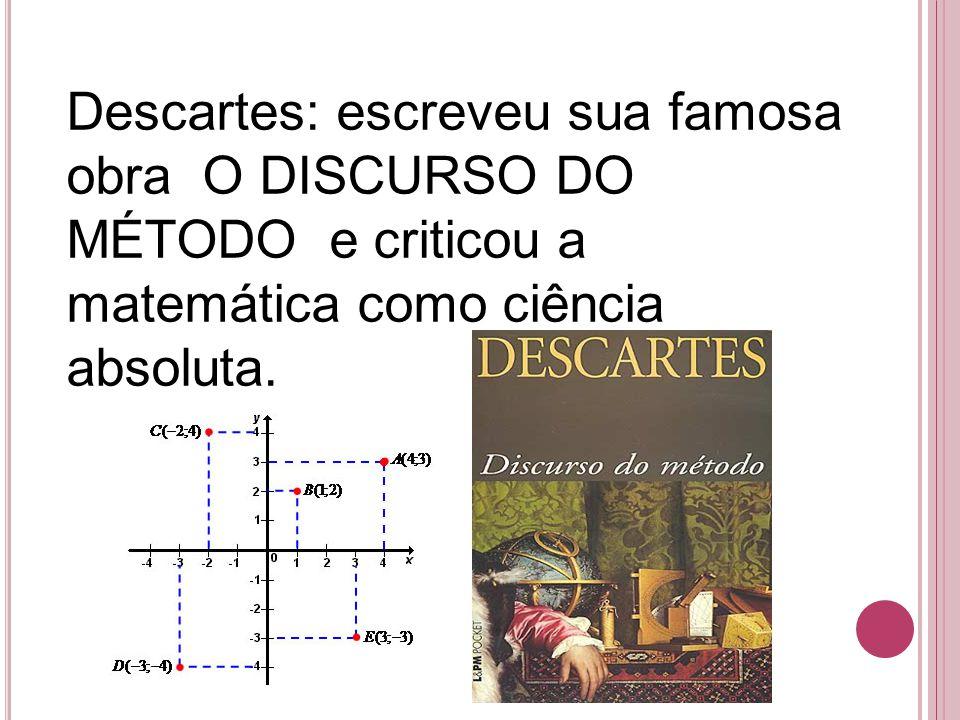 Descartes: escreveu sua famosa obra O DISCURSO DO MÉTODO e criticou a matemática como ciência absoluta.