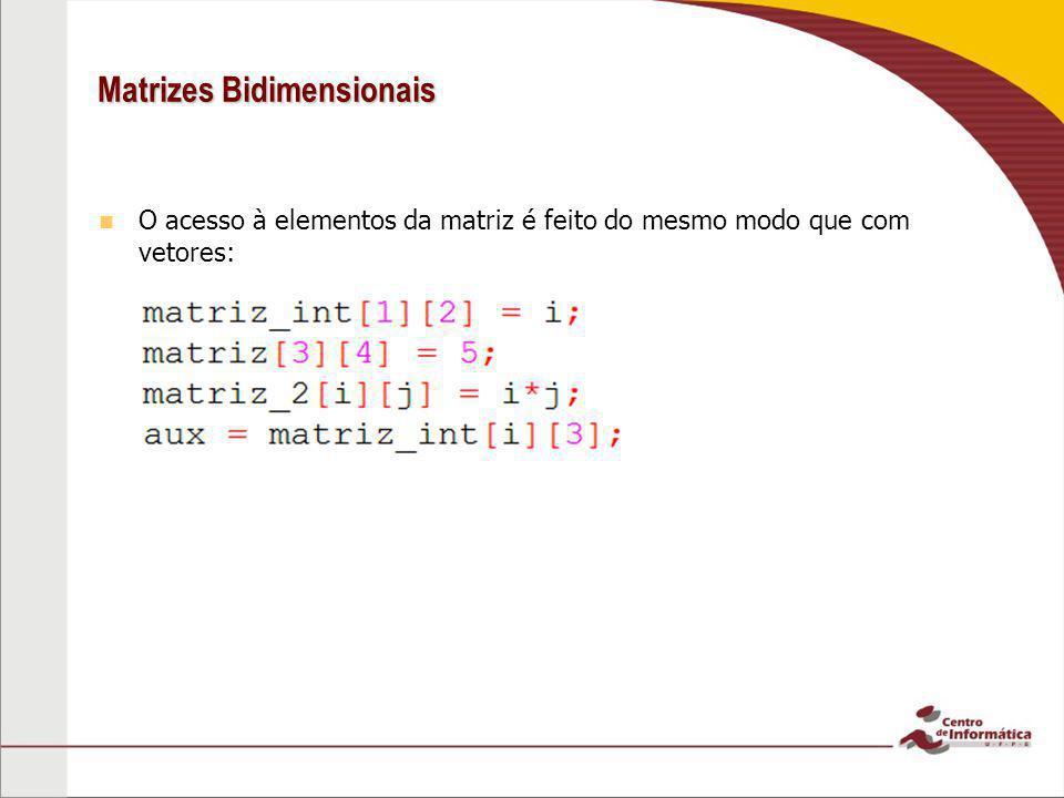 Matrizes Bidimensionais O acesso à elementos da matriz é feito do mesmo modo que com vetores: