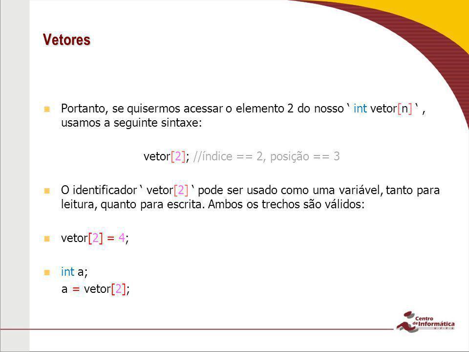 Vetores Portanto, se quisermos acessar o elemento 2 do nosso ' int vetor[n] ', usamos a seguinte sintaxe: vetor[2]; //índice == 2, posição == 3 O iden