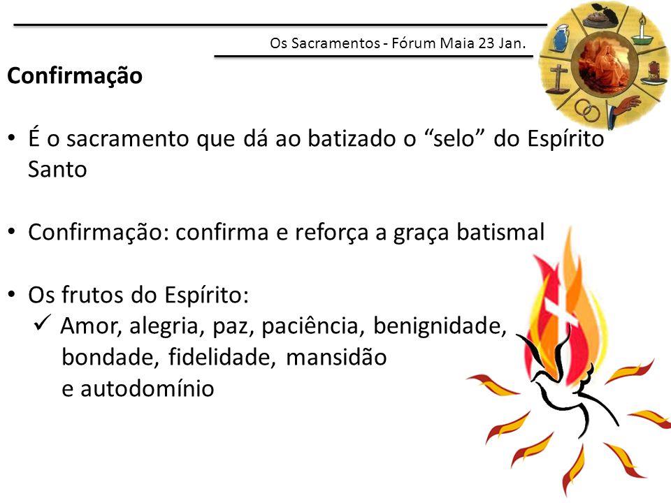 """Confirmação É o sacramento que dá ao batizado o """"selo"""" do Espírito Santo Confirmação: confirma e reforça a graça batismal Os frutos do Espírito: Amor,"""
