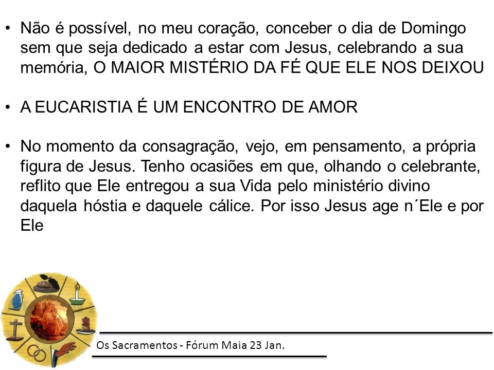 Não é possível, no meu coração, conceber o dia de Domingo sem que seja dedicado a estar com Jesus, celebrando a sua memória, O MAIOR MISTÉRIO DA FÉ QU
