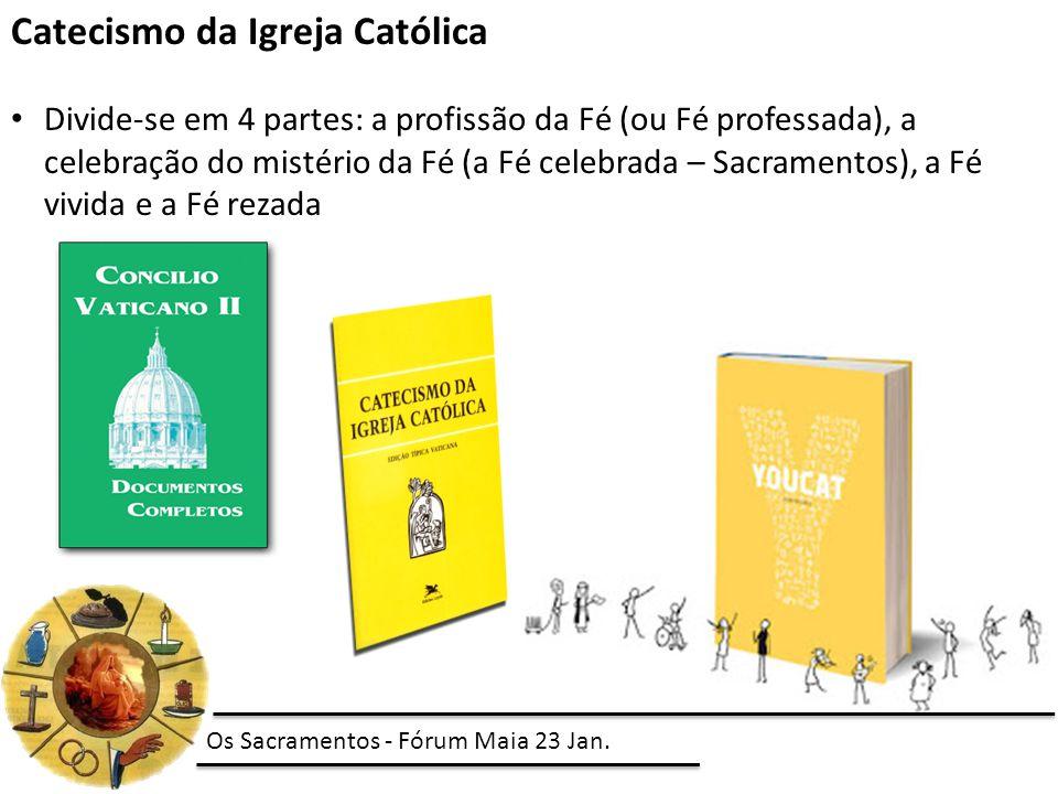 Catecismo da Igreja Católica Divide-se em 4 partes: a profissão da Fé (ou Fé professada), a celebração do mistério da Fé (a Fé celebrada – Sacramentos), a Fé vivida e a Fé rezada Os Sacramentos - Fórum Maia 23 Jan.