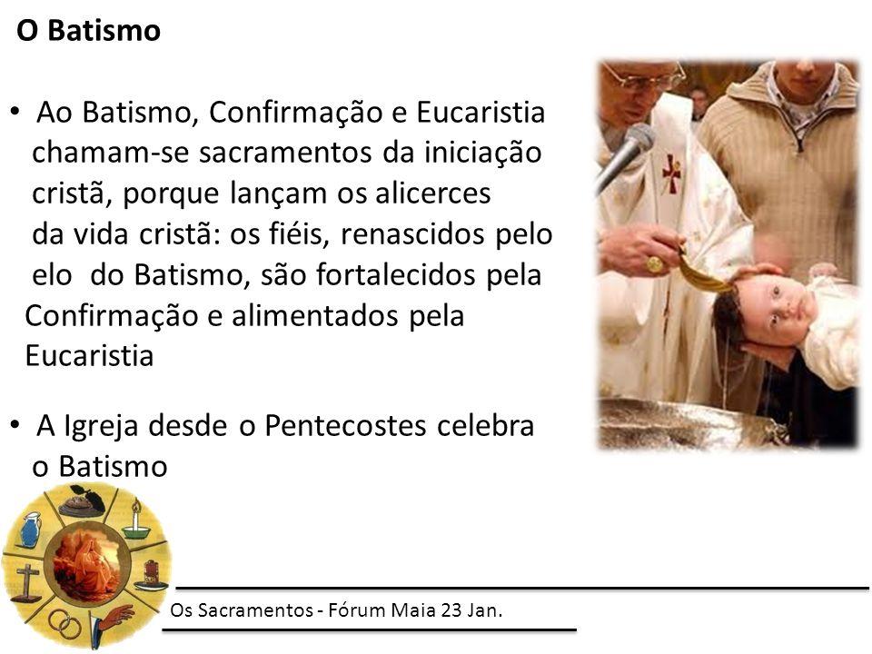 O Batismo Ao Batismo, Confirmação e Eucaristia chamam-se sacramentos da iniciação cristã, porque lançam os alicerces da vida cristã: os fiéis, renascidos pelo elo do Batismo, são fortalecidos pela Confirmação e alimentados pela Eucaristia A Igreja desde o Pentecostes celebra o Batismo Os Sacramentos - Fórum Maia 23 Jan.