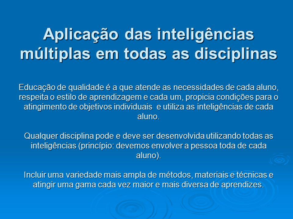 Aplicação das inteligências múltiplas em todas as disciplinas Educação de qualidade é a que atende as necessidades de cada aluno, respeita o estilo de