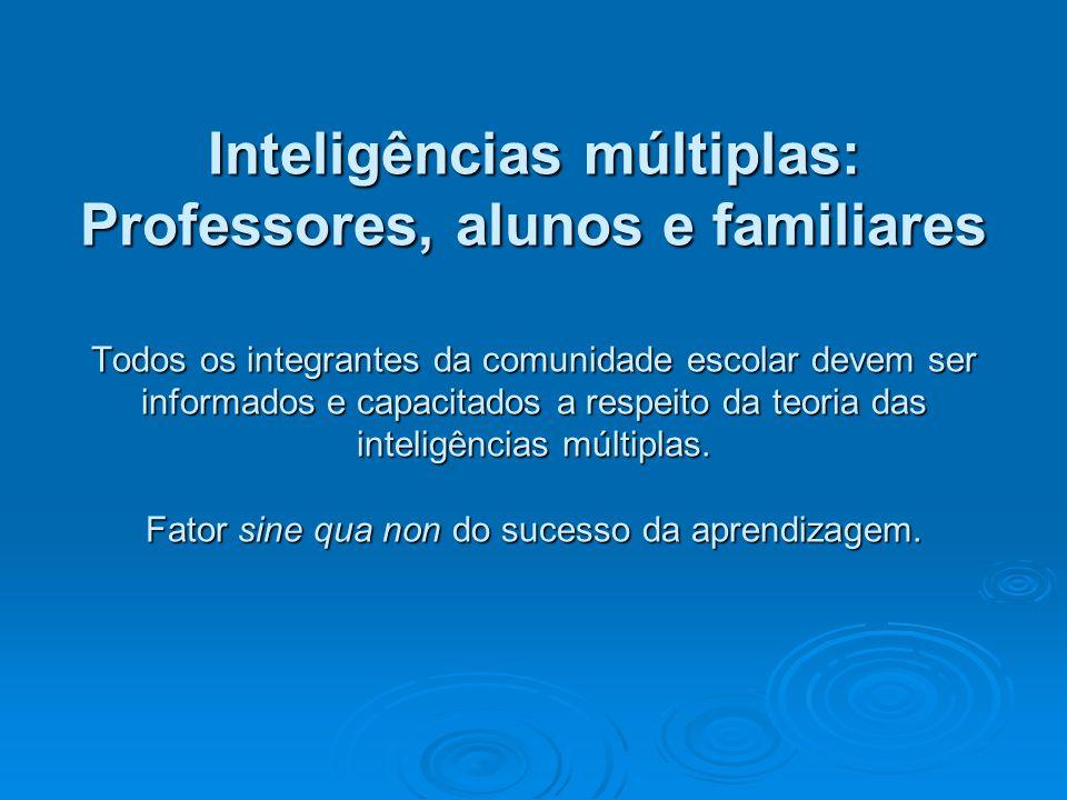 Inteligências múltiplas: Professores, alunos e familiares Todos os integrantes da comunidade escolar devem ser informados e capacitados a respeito da