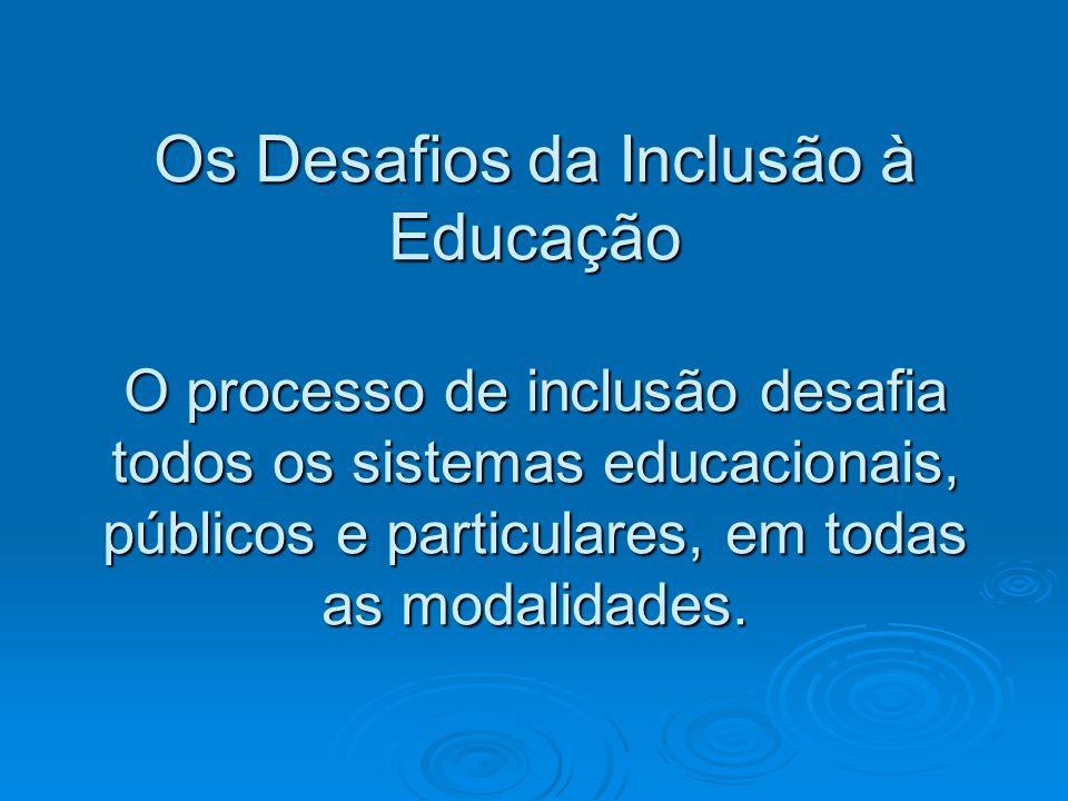 Os Desafios da Inclusão à Educação O processo de inclusão desafia todos os sistemas educacionais, públicos e particulares, em todas as modalidades.