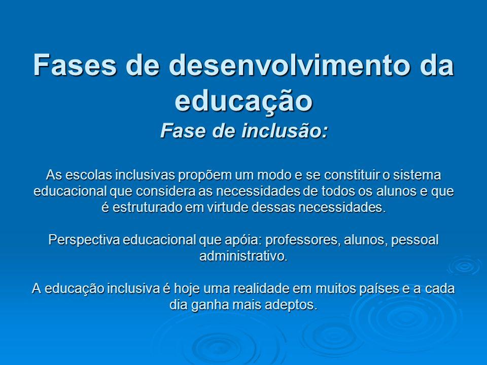 Fases de desenvolvimento da educação Fase de inclusão: As escolas inclusivas propõem um modo e se constituir o sistema educacional que considera as ne