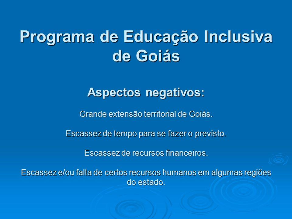 Programa de Educação Inclusiva de Goiás Aspectos negativos: Grande extensão territorial de Goiás. Escassez de tempo para se fazer o previsto. Escassez