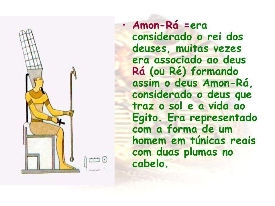 Amon-Rá =era considerado o rei dos deuses, muitas vezes era associado ao deus Rá (ou Ré) formando assim o deus Amon-Rá, considerado o deus que traz o