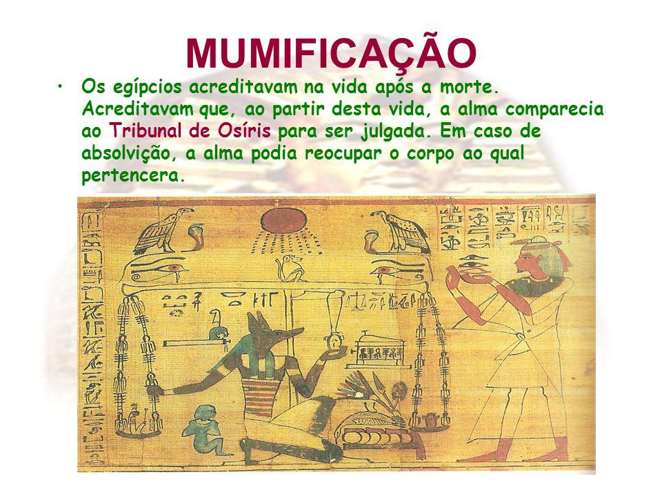 MUMIFICAÇÃO Os egípcios acreditavam na vida após a morte. Acreditavam que, ao partir desta vida, a alma comparecia ao Tribunal de Osíris para ser julg