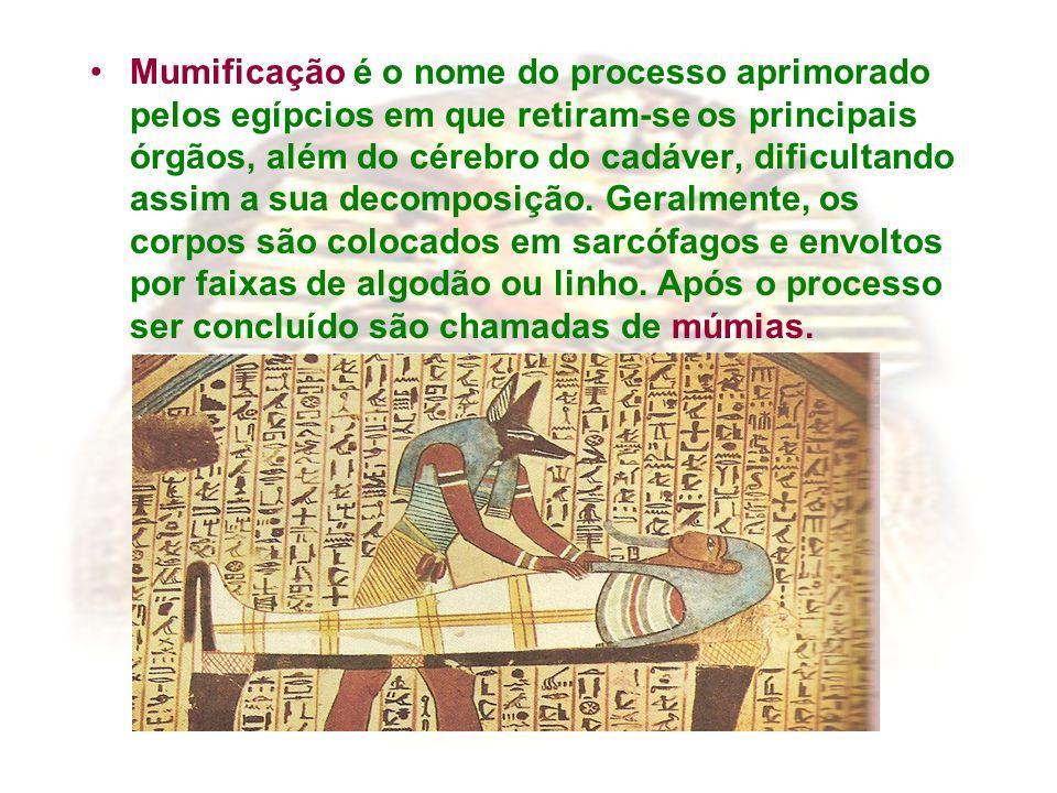 Mumificação é o nome do processo aprimorado pelos egípcios em que retiram-se os principais órgãos, além do cérebro do cadáver, dificultando assim a su