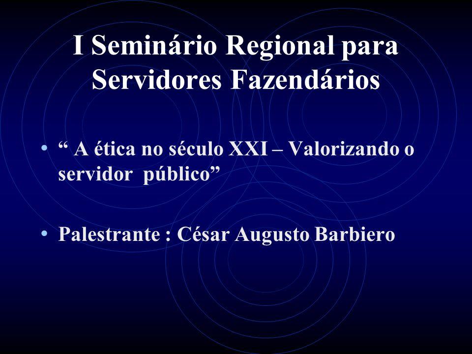I Seminário Regional para Servidores Fazendários A ética no século XXI – Valorizando o servidor público Palestrante : César Augusto Barbiero