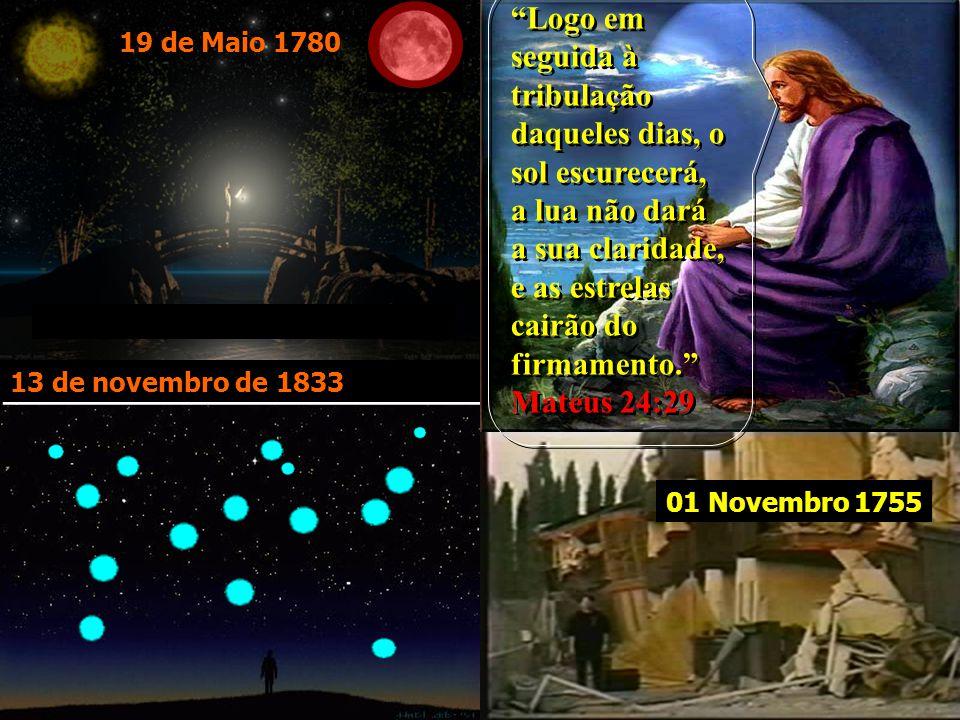 13 de novembro de 1833 19 de Maio 1780 01 Novembro 1755 Logo em seguida à tribulação daqueles dias, o sol escurecerá, a lua não dará a sua claridade, e as estrelas cairão do firmamento. Mateus 24:29