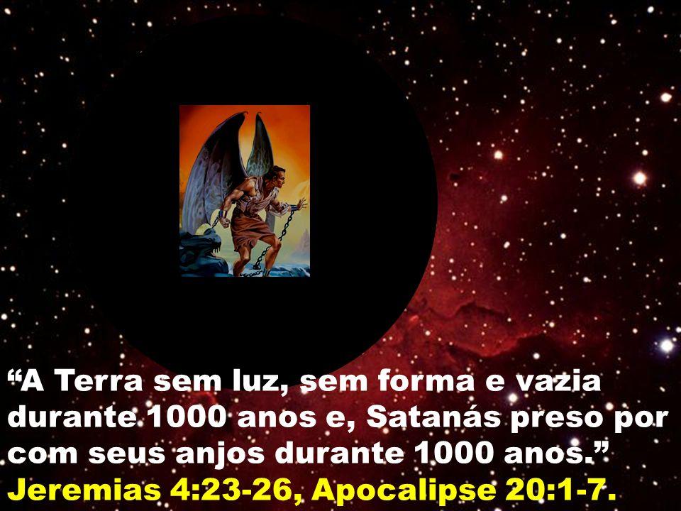 """""""A Terra sem luz, sem forma e vazia durante 1000 anos e, Satanás preso por com seus anjos durante 1000 anos."""" Jeremias 4:23-26, Apocalipse 20:1-7."""