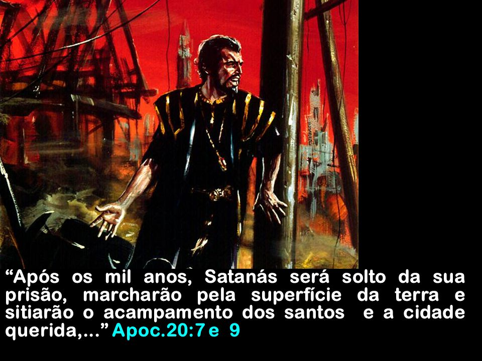 Após os mil anos, Satanás será solto da sua prisão, marcharão pela superfície da terra e sitiarão o acampamento dos santos e a cidade querida,... Apoc.20:7 e 9