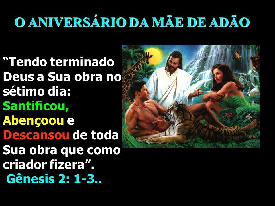 O ANIVERSÁRIO DA MÃE DE ADÃO Tendo terminado Deus a Sua obra no sétimo dia: Santificou, Abençoou e Descansou de toda Sua obra que como criador fizera .