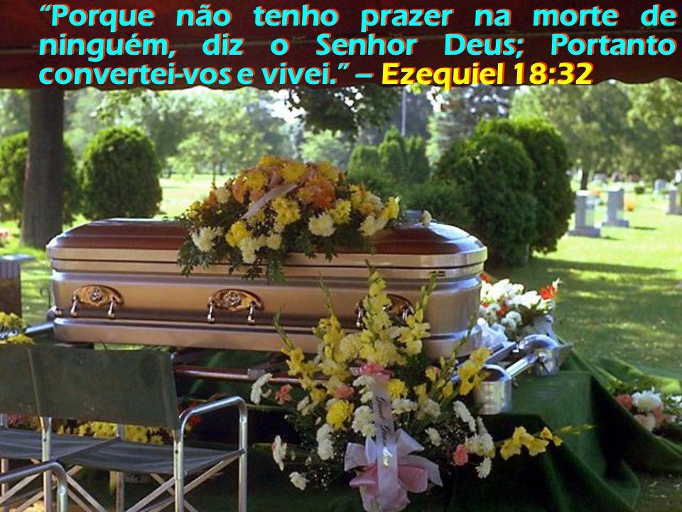 Porque não tenho prazer na morte de ninguém, diz o Senhor Deus; Portanto convertei-vos e vivei. – Ezequiel 18:32 Porque não tenho prazer na morte de ninguém, diz o Senhor Deus; Portanto convertei-vos e vivei. – Ezequiel 18:32