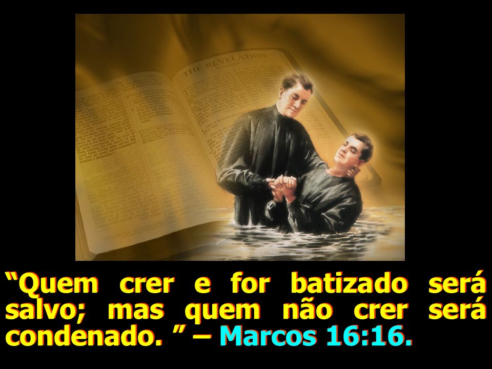 """""""Quem crer e for batizado será salvo; mas quem não crer será condenado. """" – Marcos 16:16."""