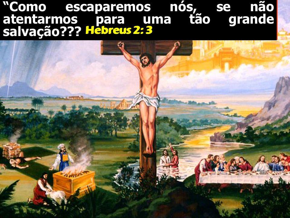 Como escaparemos nós, se não atentarmos para uma tão grande salvação??? Hebreus 2: 3