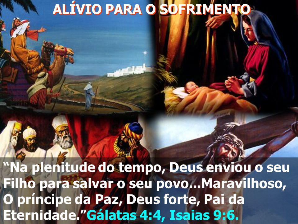 ALÍVIO PARA O SOFRIMENTO Na plenitude do tempo, Deus enviou o seu Filho para salvar o seu povo...Maravilhoso, O príncipe da Paz, Deus forte, Pai da Eternidade. Gálatas 4:4, Isaias 9:6.