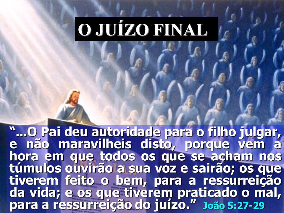...O Pai deu autoridade para o filho julgar, e não maravilheis disto, porque vem a hora em que todos os que se acham nos túmulos ouvirão a sua voz e sairão; os que tiverem feito o bem, para a ressurreição da vida; e os que tiverem praticado o mal, para a ressurreição do juízo. João 5:27-29 O JUÍZO FINAL