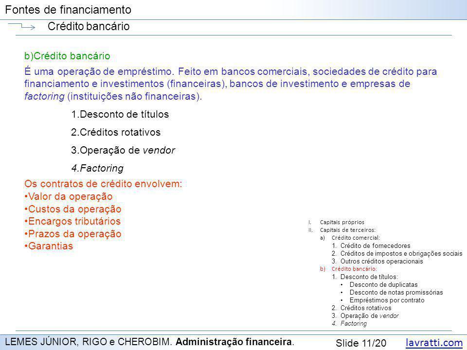 lavratti.com Slide 11/20 Fontes de financiamento Crédito bancário LEMES JÚNIOR, RIGO e CHEROBIM. Administração financeira. b)Crédito bancário É uma op