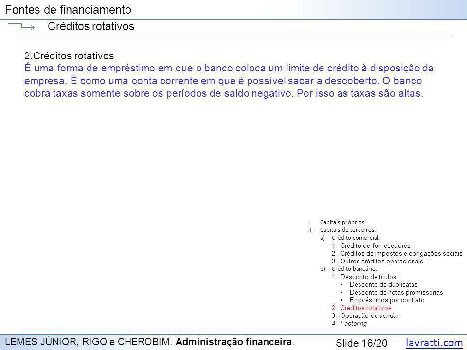 lavratti.com Slide 16/20 Fontes de financiamento Créditos rotativos LEMES JÚNIOR, RIGO e CHEROBIM. Administração financeira. 2.Créditos rotativos É um