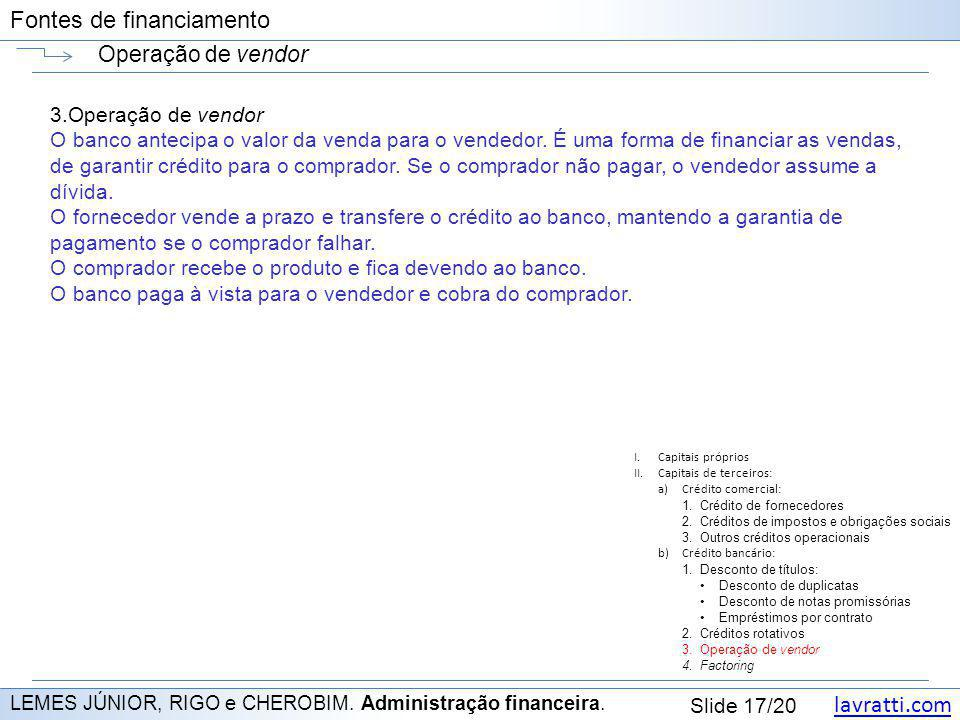 lavratti.com Slide 17/20 Fontes de financiamento Operação de vendor LEMES JÚNIOR, RIGO e CHEROBIM. Administração financeira. 3.Operação de vendor O ba