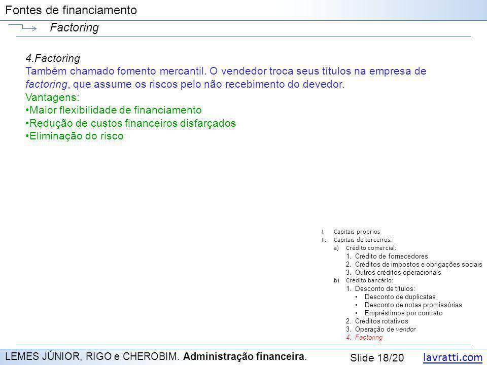 lavratti.com Slide 18/20 Fontes de financiamento Factoring LEMES JÚNIOR, RIGO e CHEROBIM. Administração financeira. 4.Factoring Também chamado fomento