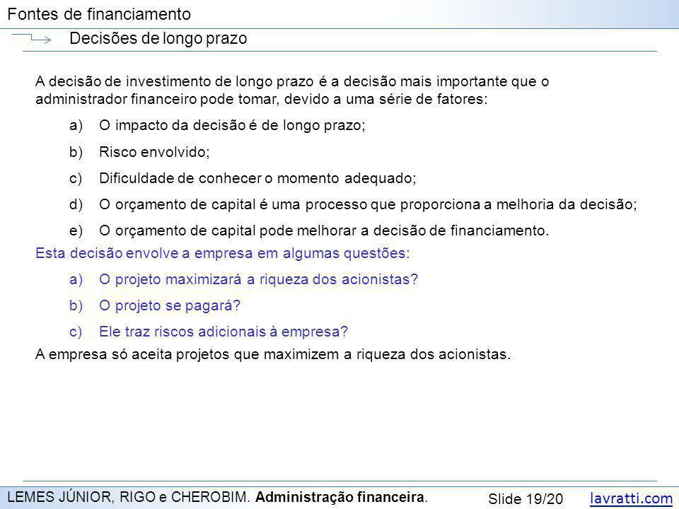 lavratti.com Slide 19/20 Fontes de financiamento Decisões de longo prazo LEMES JÚNIOR, RIGO e CHEROBIM. Administração financeira. A decisão de investi