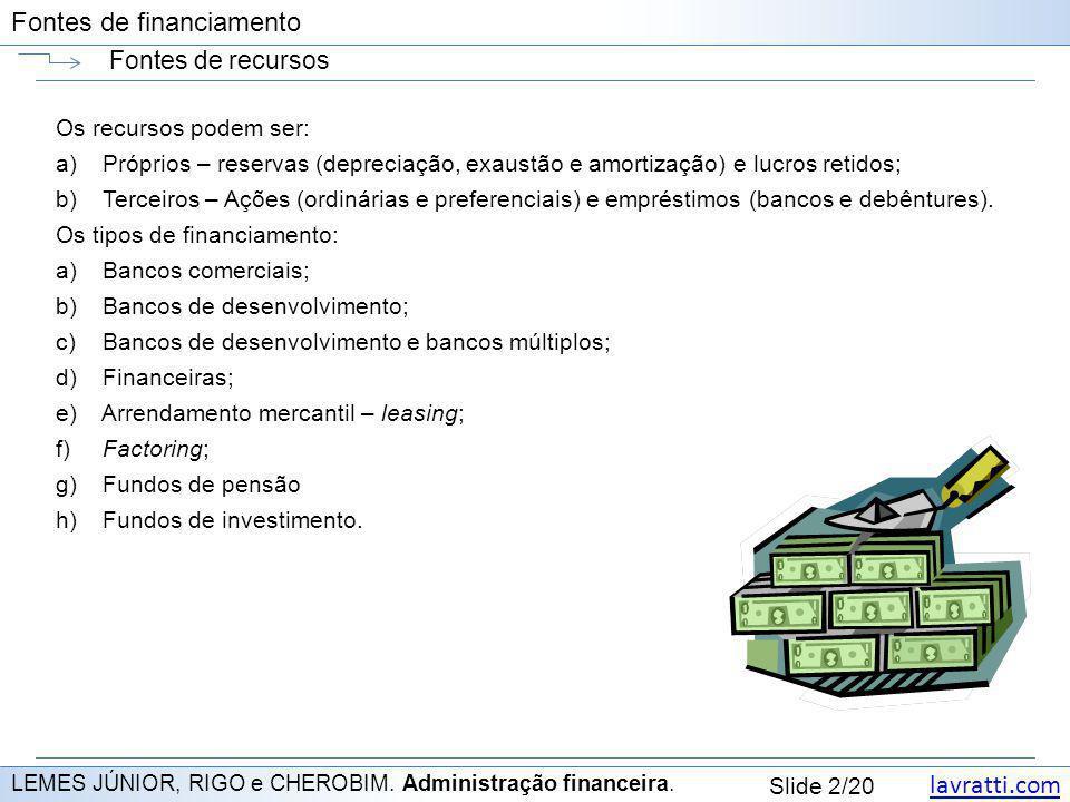 lavratti.com Slide 2/20 Fontes de financiamento Fontes de recursos LEMES JÚNIOR, RIGO e CHEROBIM. Administração financeira. Os recursos podem ser: a)