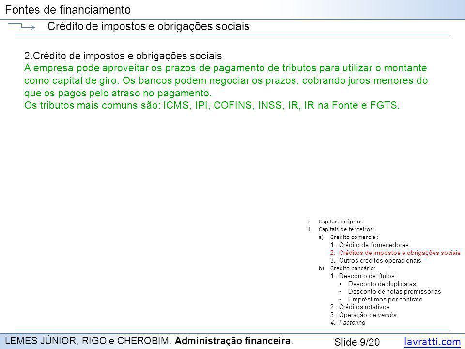 lavratti.com Slide 9/20 Fontes de financiamento Crédito de impostos e obrigações sociais LEMES JÚNIOR, RIGO e CHEROBIM. Administração financeira. 2.Cr